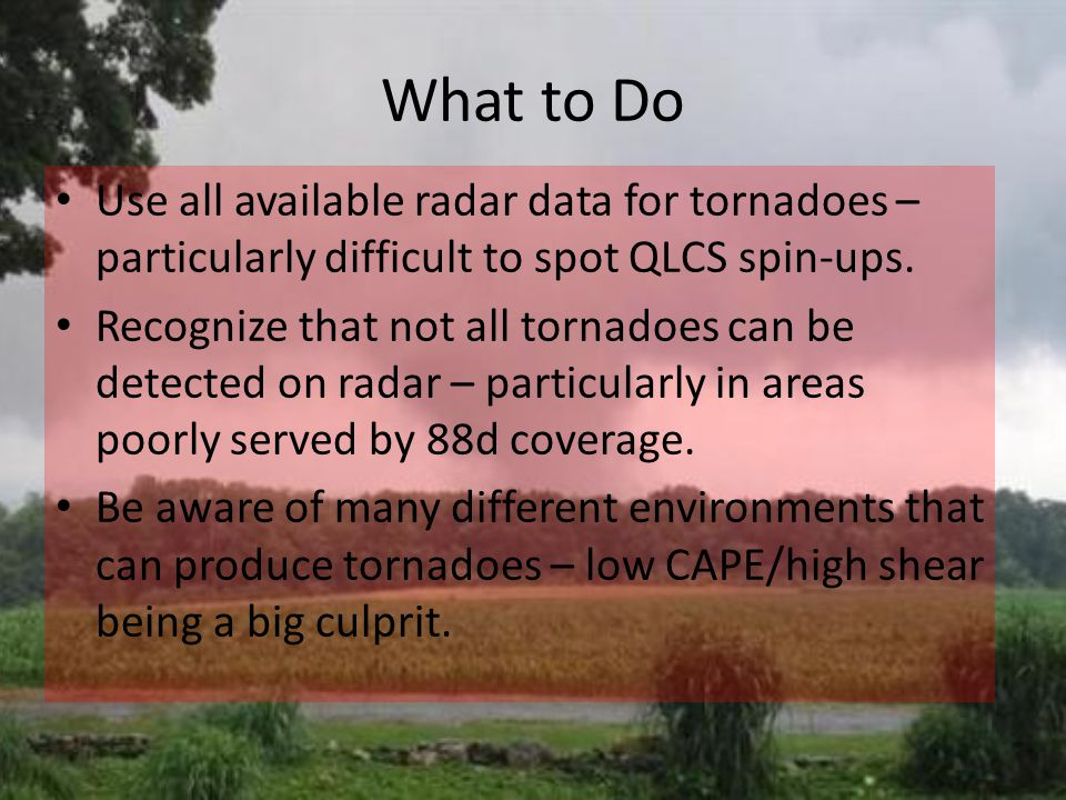 What to Do Use all available radar data for tornadoes – particularly difficult to spot QLCS spin-ups.
