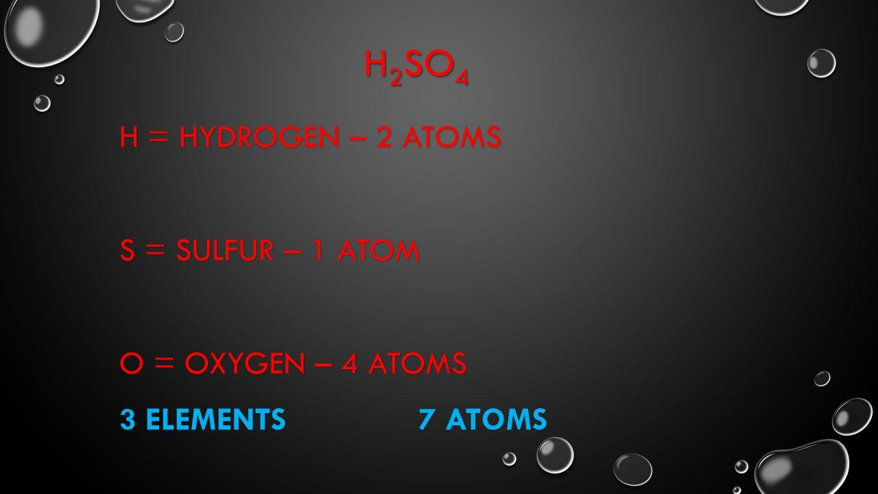 H 2 SO 4 H = HYDROGEN – 2 ATOMS S = SULFUR – 1 ATOM O = OXYGEN – 4 ATOMS 3 ELEMENTS 7 ATOMS