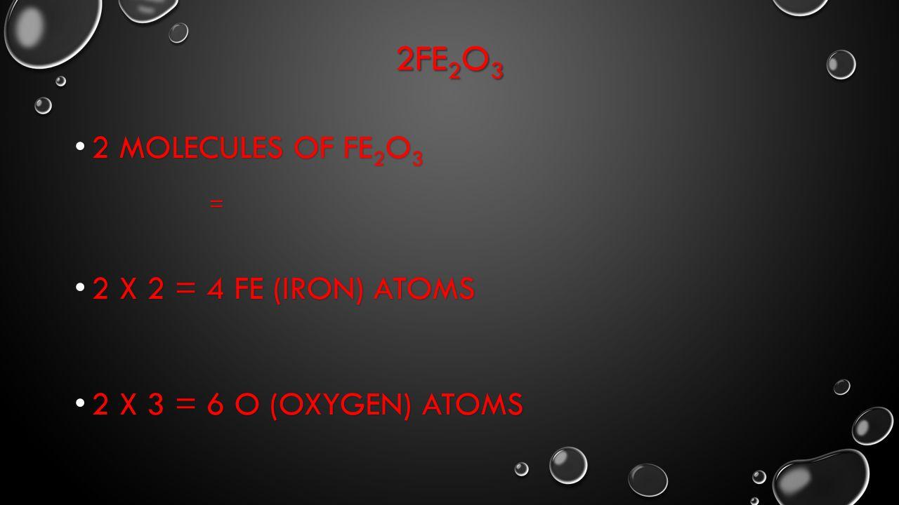 2FE 2 O 3 2 MOLECULES OF FE 2 O 3 2 MOLECULES OF FE 2 O 3= 2 X 2 = 4 FE (IRON) ATOMS 2 X 2 = 4 FE (IRON) ATOMS 2 X 3 = 6 O (OXYGEN) ATOMS 2 X 3 = 6 O (OXYGEN) ATOMS
