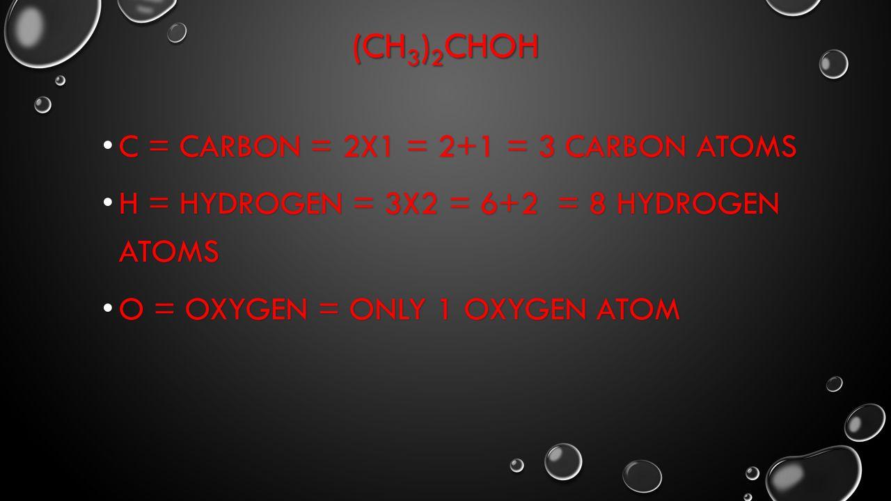 (CH 3 ) 2 CHOH C = CARBON = 2X1 = 2+1 = 3 CARBON ATOMS C = CARBON = 2X1 = 2+1 = 3 CARBON ATOMS H = HYDROGEN = 3X2 = 6+2 = 8 HYDROGEN ATOMS H = HYDROGEN = 3X2 = 6+2 = 8 HYDROGEN ATOMS O = OXYGEN = ONLY 1 OXYGEN ATOM O = OXYGEN = ONLY 1 OXYGEN ATOM