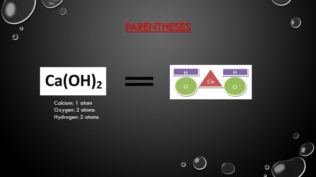 PARENTHESES Ca H O H O Calcium: 1 atom Oxygen: 2 atoms Hydrogen: 2 atoms