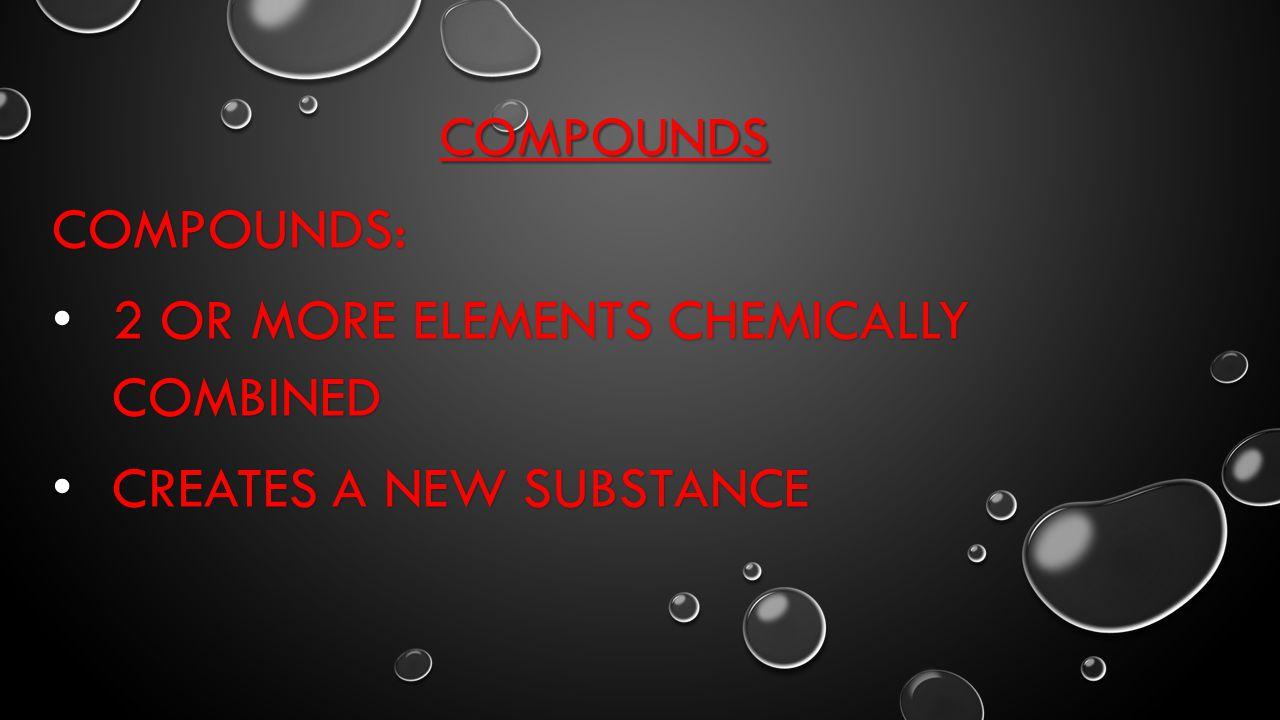 COMPOUNDS COMPOUNDS: 2 OR MORE ELEMENTS CHEMICALLY COMBINED 2 OR MORE ELEMENTS CHEMICALLY COMBINED CREATES A NEW SUBSTANCE CREATES A NEW SUBSTANCE