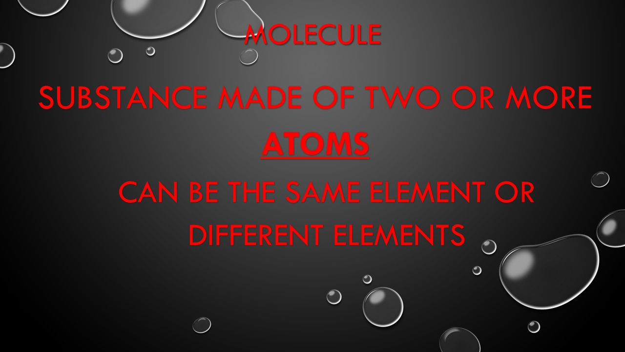 MOLECULE SUBSTANCE MADE OF TWO OR MORE ATOMS CAN BE THE SAME ELEMENT OR DIFFERENT ELEMENTS