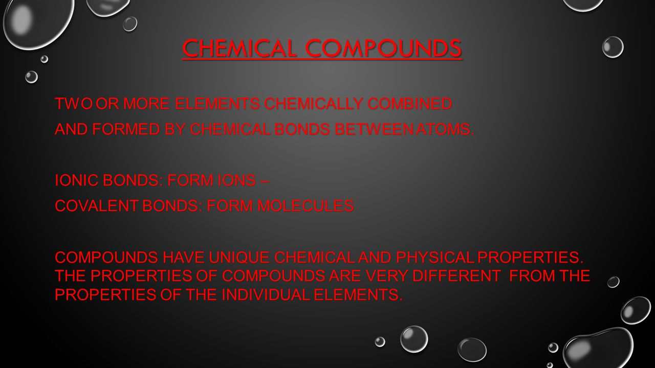 CHEMICAL COMPOUNDS TWO OR MORE ELEMENTS CHEMICALLY COMBINED AND FORMED BY CHEMICAL BONDS BETWEEN ATOMS.