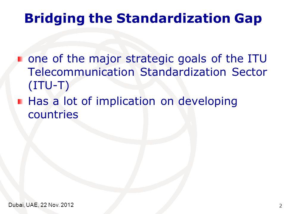 Bridging the Standardization Gap one of the major strategic goals of the ITU Telecommunication Standardization Sector (ITU-T) Has a lot of implication on developing countries 2 Dubai, UAE, 22 Nov.