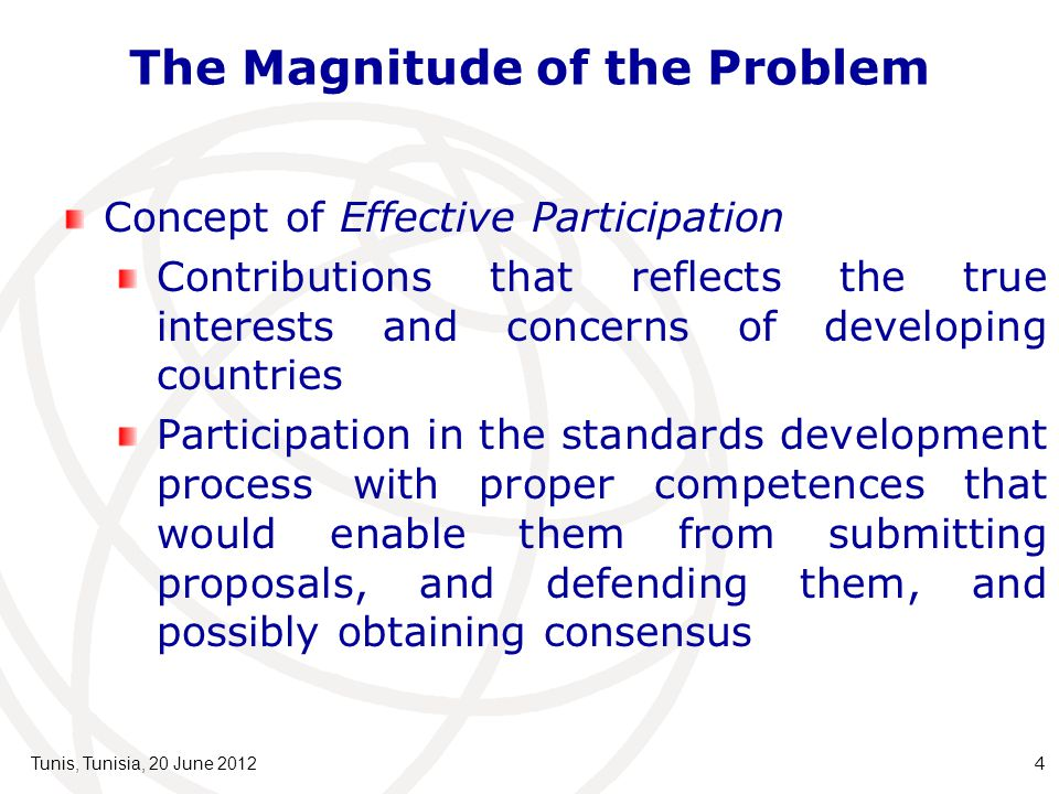 The Magnitude of the Problem Tunis, Tunisia, 20 June 20124 Concept of Effective Participation Contributions that reflects the true interests and concerns of developing countries Participation in the standards development process with proper competences that would enable them from submitting proposals, and defending them, and possibly obtaining consensus