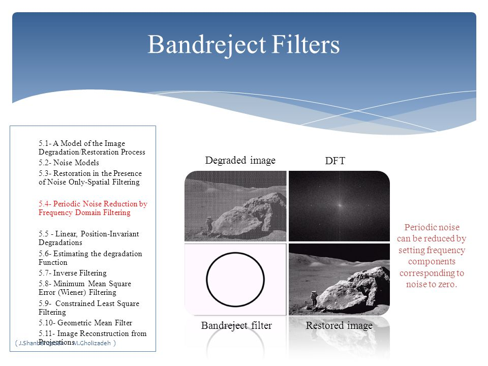Bandreject filterRestored image Degraded image DFT Periodic noise can be reduced by setting frequency components corresponding to noise to zero.