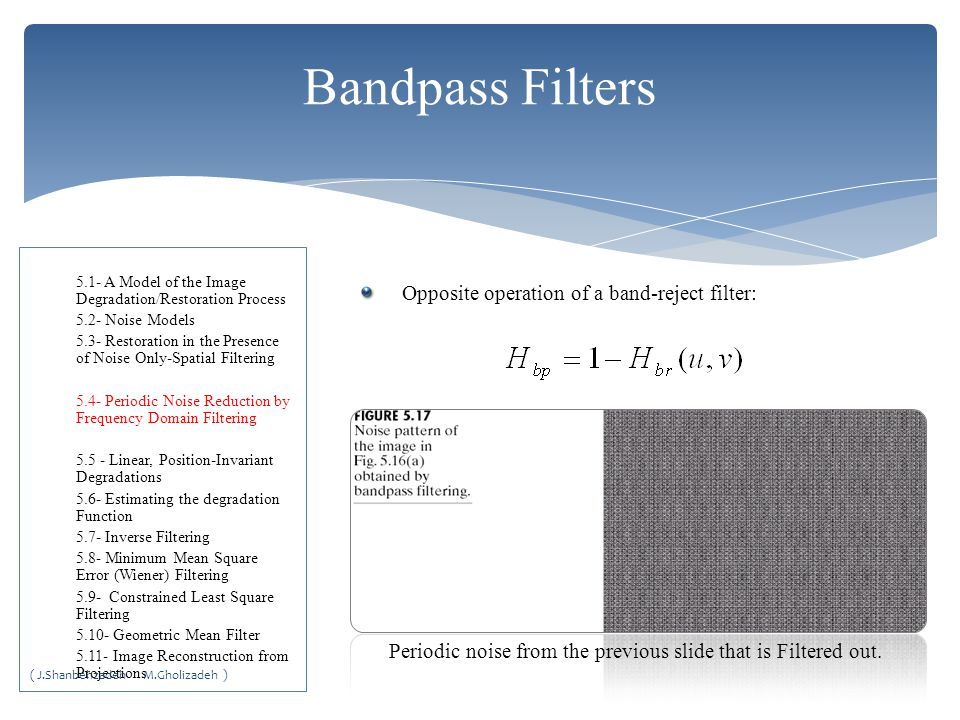 Bandpass Filters Opposite operation of a band-reject filter: Periodic noise from the previous slide that is Filtered out.