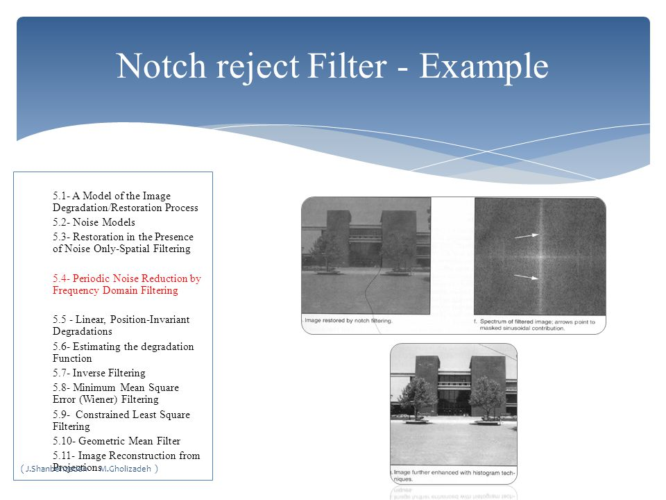 Notch reject Filter - Example 5.1- A Model of the Image Degradation/Restoration Process 5.2- Noise Models 5.3- Restoration in the Presence of Noise Only-Spatial Filtering 5.4- Periodic Noise Reduction by Frequency Domain Filtering 5.5 - Linear, Position-Invariant Degradations 5.6- Estimating the degradation Function 5.7- Inverse Filtering 5.8- Minimum Mean Square Error (Wiener) Filtering 5.9- Constrained Least Square Filtering 5.10- Geometric Mean Filter 5.11- Image Reconstruction from Projections ( J.Shanbehzadeh M.Gholizadeh )