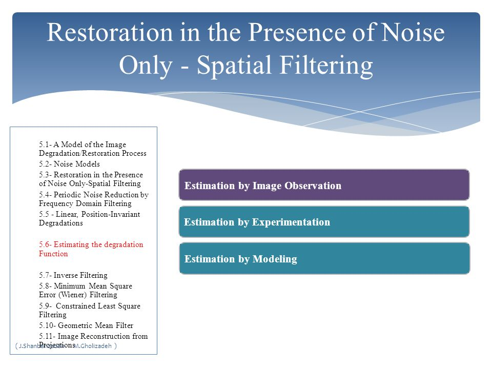 Restoration in the Presence of Noise Only - Spatial Filtering Estimation by Image ObservationEstimation by ExperimentationEstimation by ModelingEstimation by Image Observation 5.1- A Model of the Image Degradation/Restoration Process 5.2- Noise Models 5.3- Restoration in the Presence of Noise Only-Spatial Filtering 5.4- Periodic Noise Reduction by Frequency Domain Filtering 5.5 - Linear, Position-Invariant Degradations 5.6- Estimating the degradation Function 5.7- Inverse Filtering 5.8- Minimum Mean Square Error (Wiener) Filtering 5.9- Constrained Least Square Filtering 5.10- Geometric Mean Filter 5.11- Image Reconstruction from Projections ( J.Shanbehzadeh M.Gholizadeh )