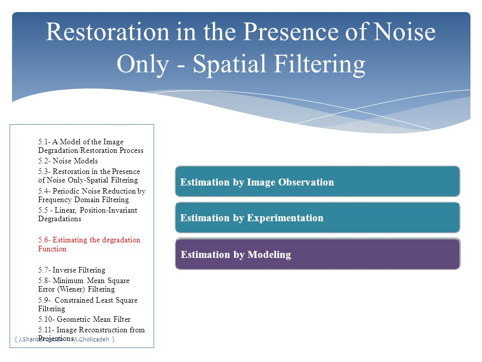 Restoration in the Presence of Noise Only - Spatial Filtering Estimation by Image ObservationEstimation by ExperimentationEstimation by Modeling 5.1- A Model of the Image Degradation/Restoration Process 5.2- Noise Models 5.3- Restoration in the Presence of Noise Only-Spatial Filtering 5.4- Periodic Noise Reduction by Frequency Domain Filtering 5.5 - Linear, Position-Invariant Degradations 5.6- Estimating the degradation Function 5.7- Inverse Filtering 5.8- Minimum Mean Square Error (Wiener) Filtering 5.9- Constrained Least Square Filtering 5.10- Geometric Mean Filter 5.11- Image Reconstruction from Projections ( J.Shanbehzadeh M.Gholizadeh )