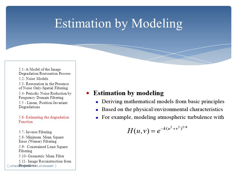 Estimation by Modeling 5.1- A Model of the Image Degradation/Restoration Process 5.2- Noise Models 5.3- Restoration in the Presence of Noise Only-Spatial Filtering 5.4- Periodic Noise Reduction by Frequency Domain Filtering 5.5 - Linear, Position-Invariant Degradations 5.6- Estimating the degradation Function 5.7- Inverse Filtering 5.8- Minimum Mean Square Error (Wiener) Filtering 5.9- Constrained Least Square Filtering 5.10- Geometric Mean Filter 5.11- Image Reconstruction from Projections ( J.Shanbehzadeh M.Gholizadeh )