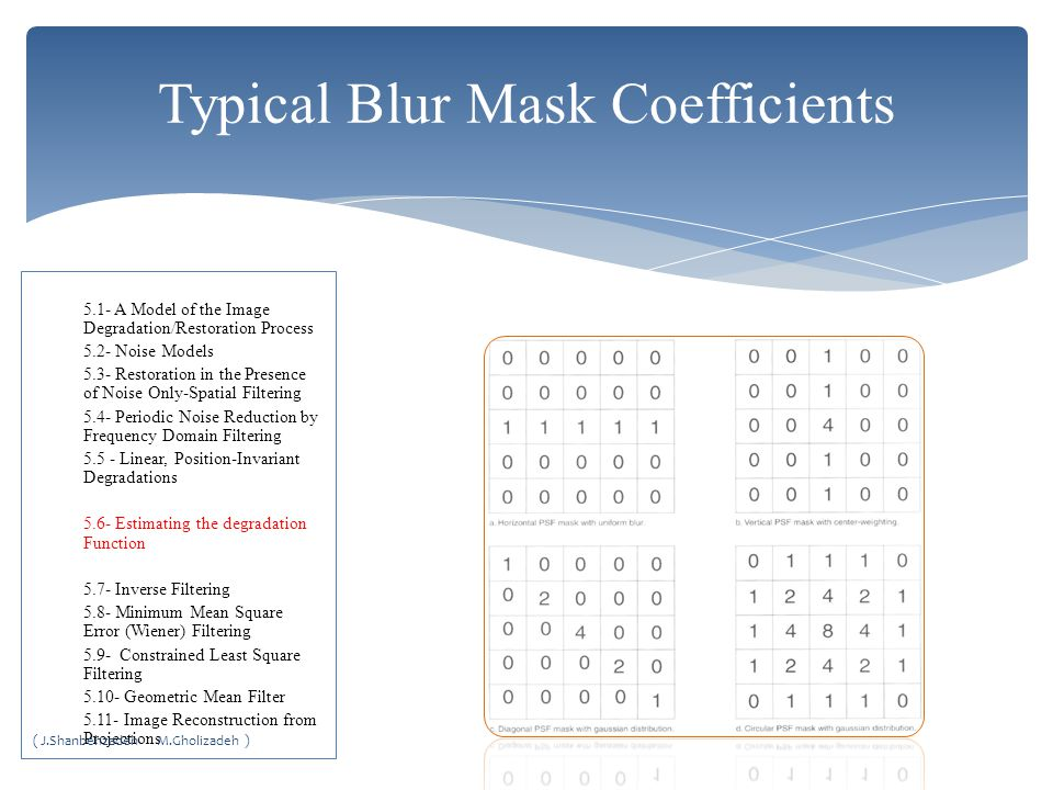 Typical Blur Mask Coefficients 5.1- A Model of the Image Degradation/Restoration Process 5.2- Noise Models 5.3- Restoration in the Presence of Noise Only-Spatial Filtering 5.4- Periodic Noise Reduction by Frequency Domain Filtering 5.5 - Linear, Position-Invariant Degradations 5.6- Estimating the degradation Function 5.7- Inverse Filtering 5.8- Minimum Mean Square Error (Wiener) Filtering 5.9- Constrained Least Square Filtering 5.10- Geometric Mean Filter 5.11- Image Reconstruction from Projections ( J.Shanbehzadeh M.Gholizadeh )