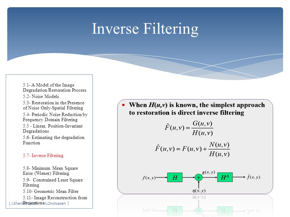 Inverse Filtering 5.1- A Model of the Image Degradation/Restoration Process 5.2- Noise Models 5.3- Restoration in the Presence of Noise Only-Spatial Filtering 5.4- Periodic Noise Reduction by Frequency Domain Filtering 5.5 - Linear, Position-Invariant Degradations 5.6- Estimating the degradation Function 5.7- Inverse Filtering 5.8- Minimum Mean Square Error (Wiener) Filtering 5.9- Constrained Least Square Filtering 5.10- Geometric Mean Filter 5.11- Image Reconstruction from Projections ( J.Shanbehzadeh M.Gholizadeh )