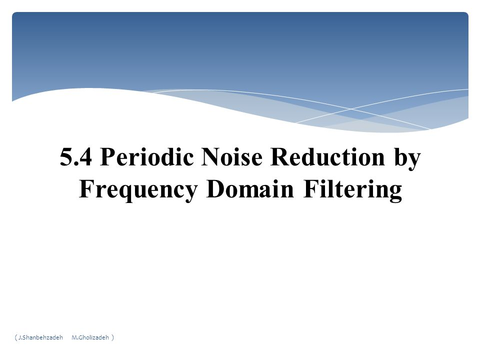5.4 Periodic Noise Reduction by Frequency Domain Filtering ( J.Shanbehzadeh M.Gholizadeh )