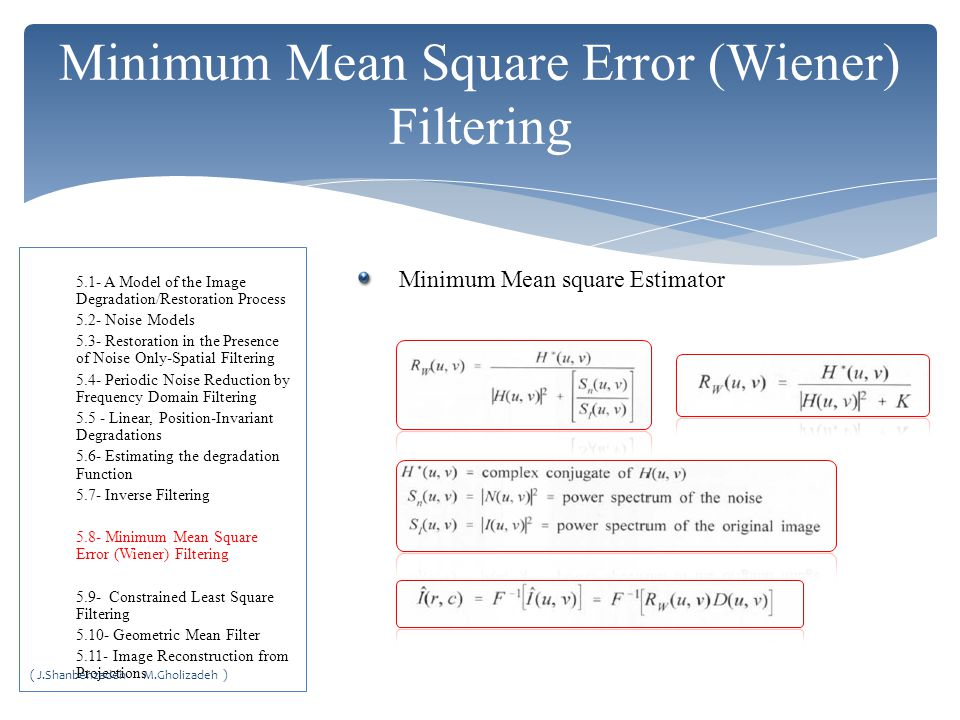 Minimum Mean square Estimator Minimum Mean Square Error (Wiener) Filtering 5.1- A Model of the Image Degradation/Restoration Process 5.2- Noise Models 5.3- Restoration in the Presence of Noise Only-Spatial Filtering 5.4- Periodic Noise Reduction by Frequency Domain Filtering 5.5 - Linear, Position-Invariant Degradations 5.6- Estimating the degradation Function 5.7- Inverse Filtering 5.8- Minimum Mean Square Error (Wiener) Filtering 5.9- Constrained Least Square Filtering 5.10- Geometric Mean Filter 5.11- Image Reconstruction from Projections ( J.Shanbehzadeh M.Gholizadeh )