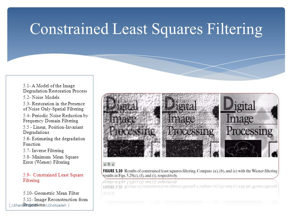 Constrained Least Squares Filtering 5.1- A Model of the Image Degradation/Restoration Process 5.2- Noise Models 5.3- Restoration in the Presence of Noise Only-Spatial Filtering 5.4- Periodic Noise Reduction by Frequency Domain Filtering 5.5 - Linear, Position-Invariant Degradations 5.6- Estimating the degradation Function 5.7- Inverse Filtering 5.8- Minimum Mean Square Error (Wiener) Filtering 5.9- Constrained Least Square Filtering 5.10- Geometric Mean Filter 5.11- Image Reconstruction from Projections ( J.Shanbehzadeh M.Gholizadeh )