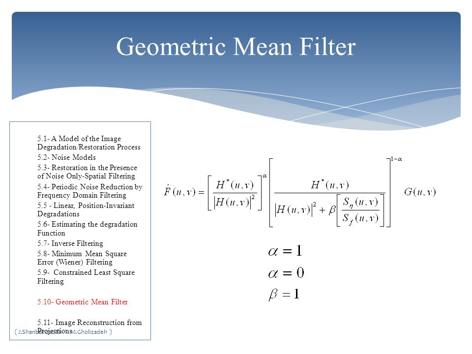 Geometric Mean Filter 5.1- A Model of the Image Degradation/Restoration Process 5.2- Noise Models 5.3- Restoration in the Presence of Noise Only-Spatial Filtering 5.4- Periodic Noise Reduction by Frequency Domain Filtering 5.5 - Linear, Position-Invariant Degradations 5.6- Estimating the degradation Function 5.7- Inverse Filtering 5.8- Minimum Mean Square Error (Wiener) Filtering 5.9- Constrained Least Square Filtering 5.10- Geometric Mean Filter 5.11- Image Reconstruction from Projections ( J.Shanbehzadeh M.Gholizadeh )