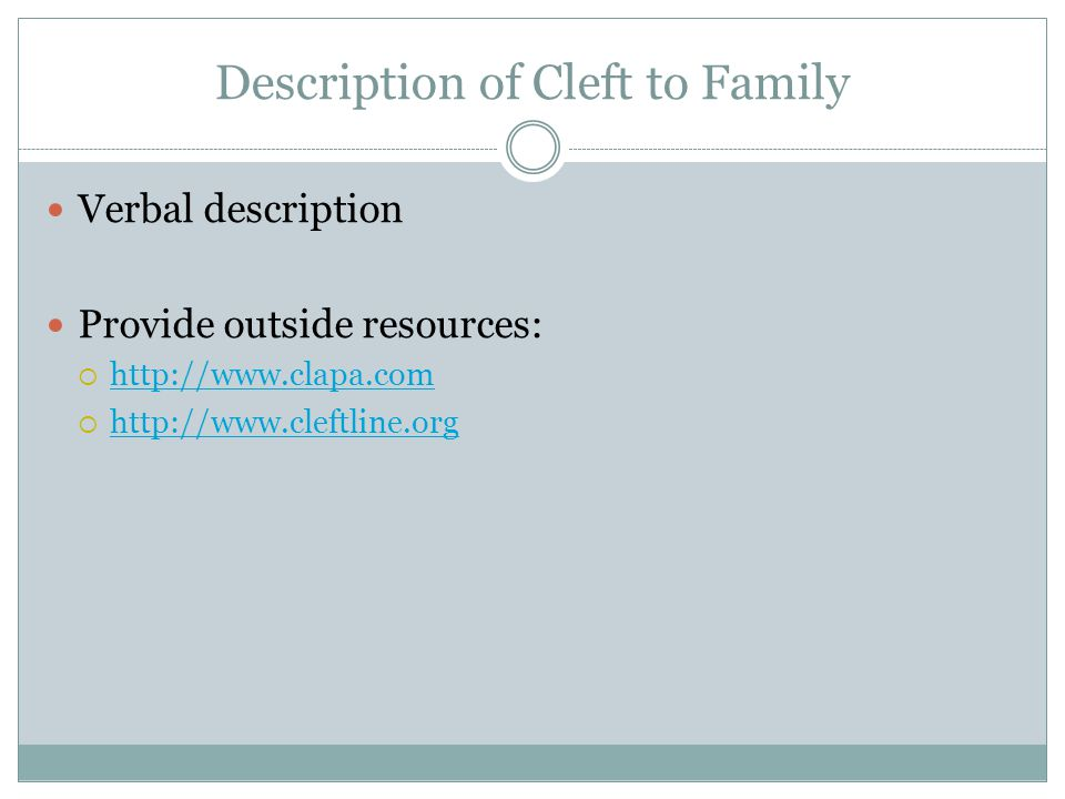 Description of Cleft to Family Verbal description Provide outside resources:  http://www.clapa.com http://www.clapa.com  http://www.cleftline.org http://www.cleftline.org