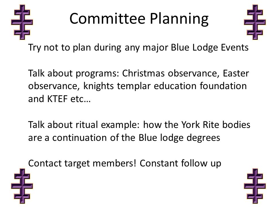 Committee Planning Try not to plan during any major Blue Lodge Events Talk about programs: Christmas observance, Easter observance, knights templar education foundation and KTEF etc… Talk about ritual example: how the York Rite bodies are a continuation of the Blue lodge degrees Contact target members.