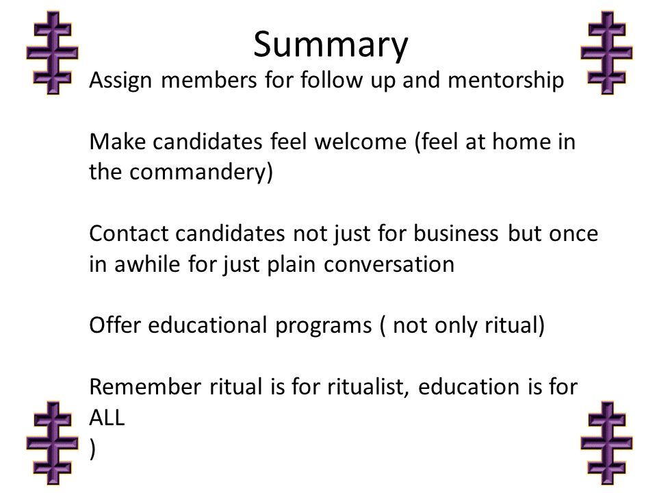 Summary Assign members for follow up and mentorship Make candidates feel welcome (feel at home in the commandery) Contact candidates not just for business but once in awhile for just plain conversation Offer educational programs ( not only ritual) Remember ritual is for ritualist, education is for ALL )