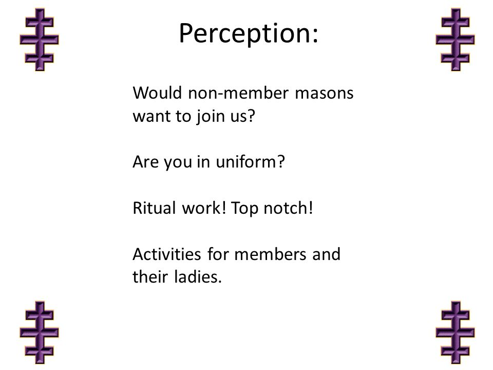 Perception: Would non-member masons want to join us? Are you in uniform? Ritual work! Top notch! Activities for members and their ladies.