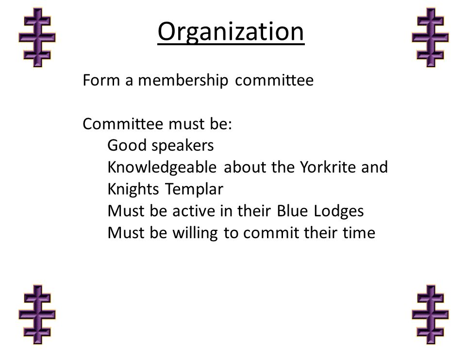 Organization Form a membership committee Committee must be: Good speakers Knowledgeable about the Yorkrite and Knights Templar Must be active in their
