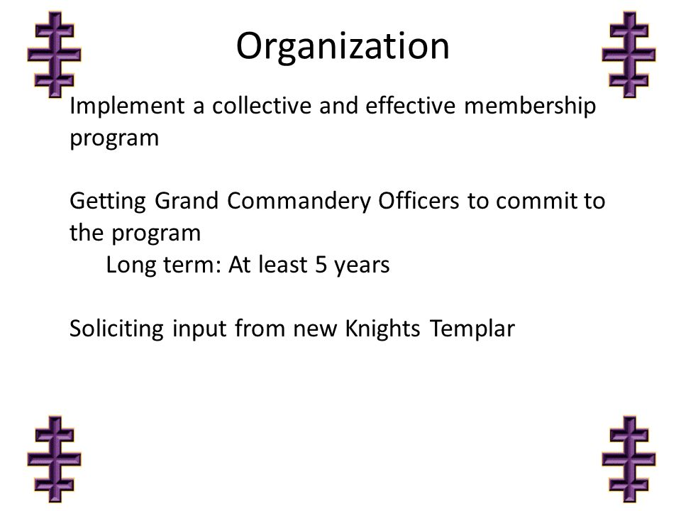 Organization Implement a collective and effective membership program Getting Grand Commandery Officers to commit to the program Long term: At least 5