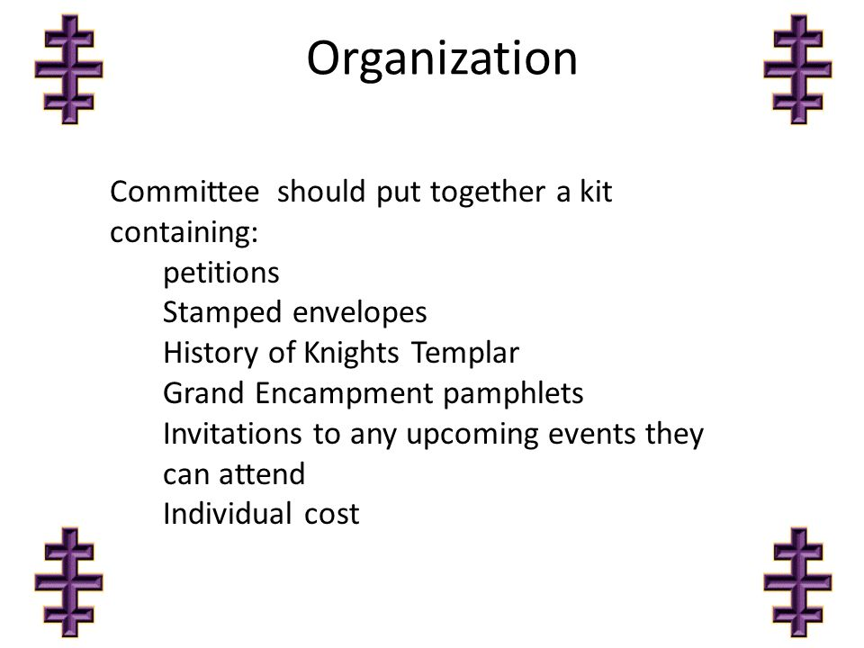 Organization Committee should put together a kit containing: petitions Stamped envelopes History of Knights Templar Grand Encampment pamphlets Invitations to any upcoming events they can attend Individual cost