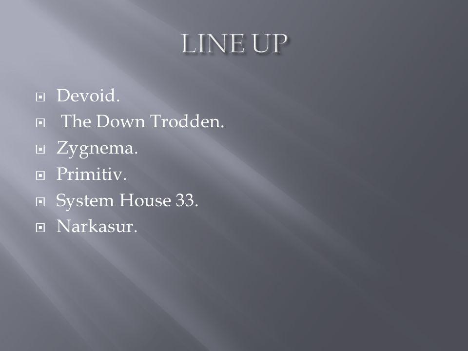  Devoid.  The Down Trodden.  Zygnema.  Primitiv.  System House 33.  Narkasur.