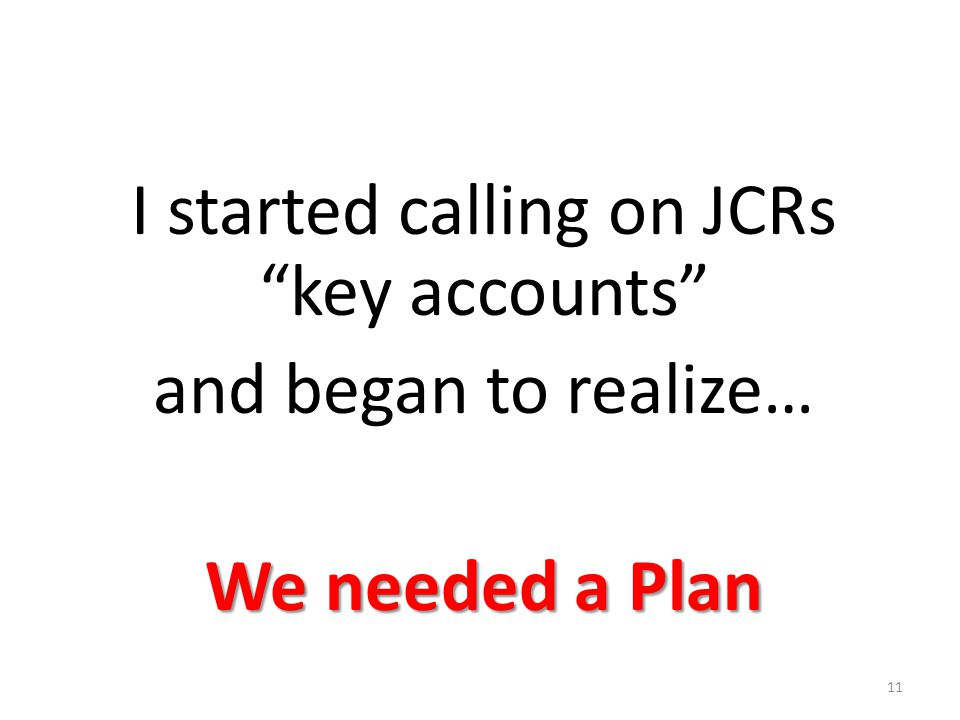 "I started calling on JCRs ""key accounts"" and began to realize… We needed a Plan 11"