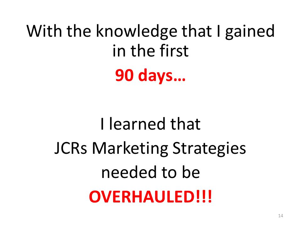With the knowledge that I gained in the first 90 days… I learned that JCRs Marketing Strategies needed to be OVERHAULED!!! 14