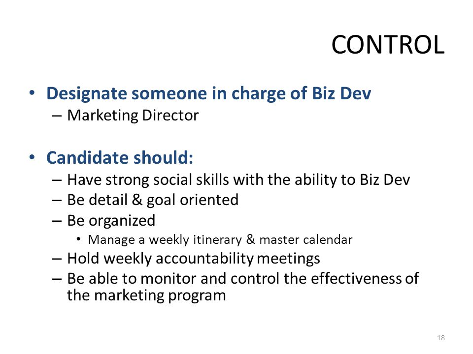 CONTROL Designate someone in charge of Biz Dev – Marketing Director Candidate should: – Have strong social skills with the ability to Biz Dev – Be det