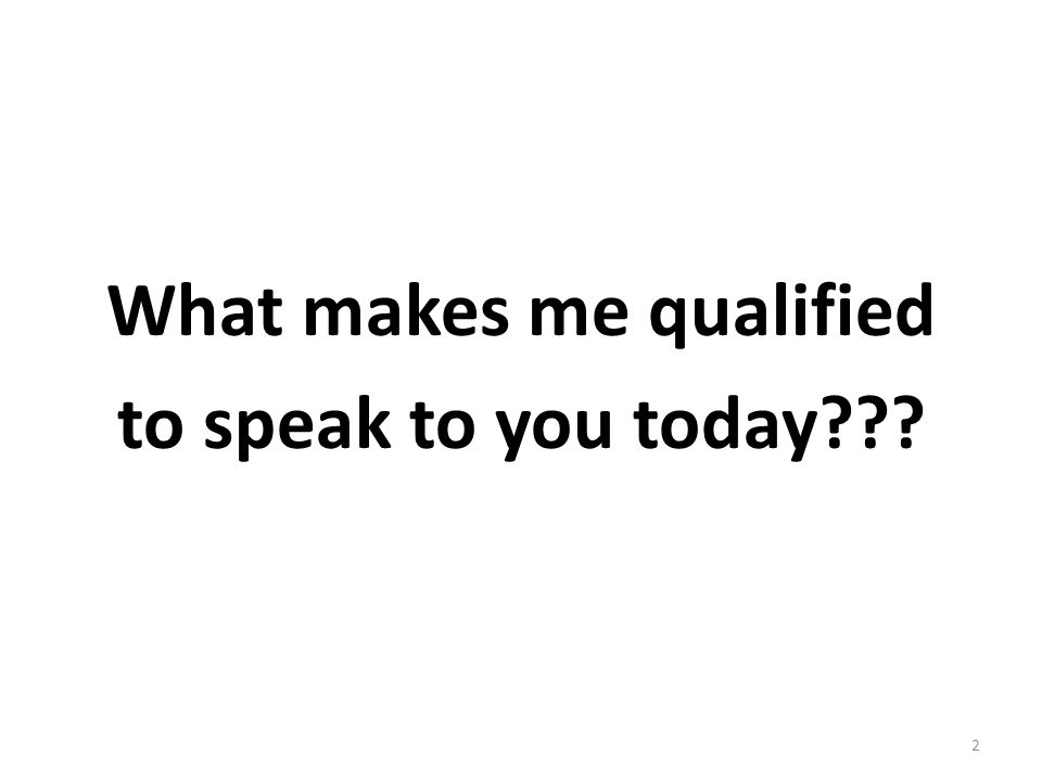 What makes me qualified to speak to you today??? 2