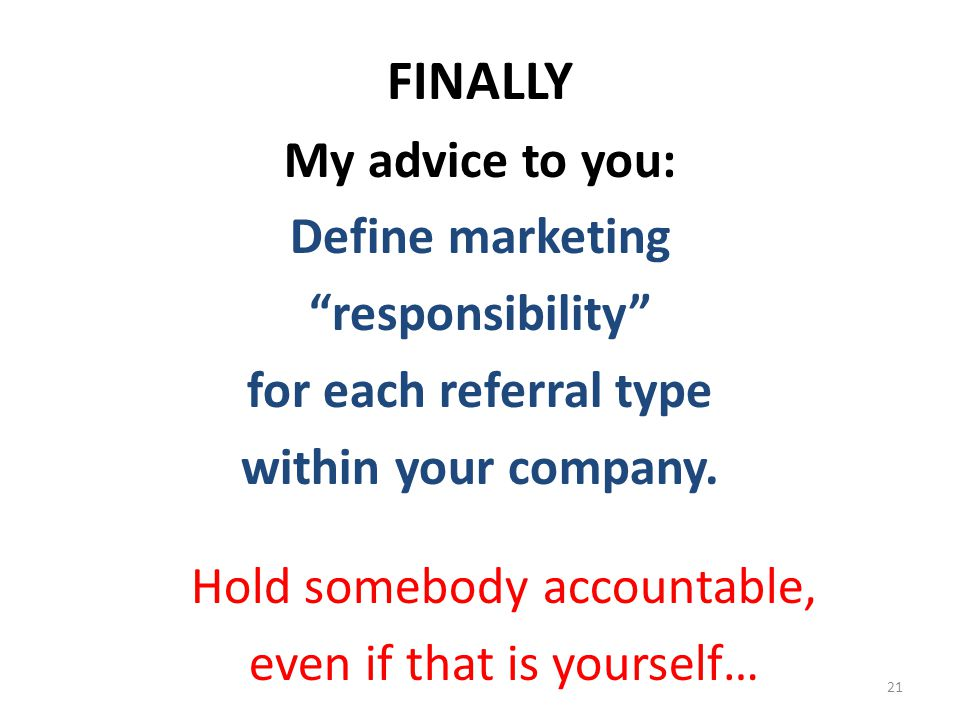 "FINALLY My advice to you: Define marketing ""responsibility"" for each referral type within your company. Hold somebody accountable, even if that is you"