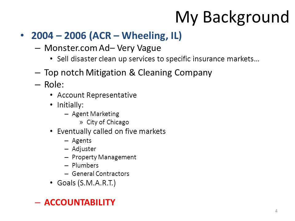 My Background 2004 – 2006 (ACR – Wheeling, IL) – Monster.com Ad– Very Vague Sell disaster clean up services to specific insurance markets… – Top notch