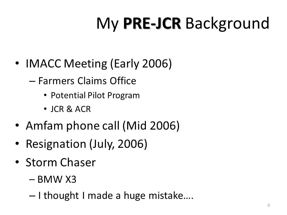 PRE-JCR My PRE-JCR Background IMACC Meeting (Early 2006) – Farmers Claims Office Potential Pilot Program JCR & ACR Amfam phone call (Mid 2006) Resigna