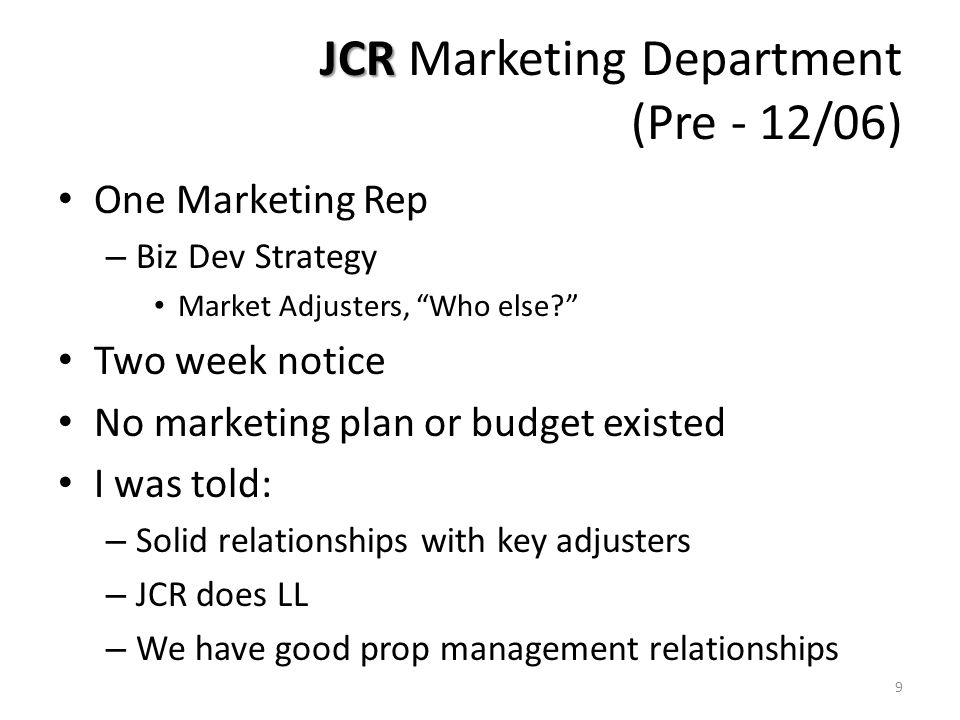 JCR JCR Marketing Department (Pre - 12/06) One Marketing Rep – Biz Dev Strategy Market Adjusters, Who else Two week notice No marketing plan or budget existed I was told: – Solid relationships with key adjusters – JCR does LL – We have good prop management relationships 9