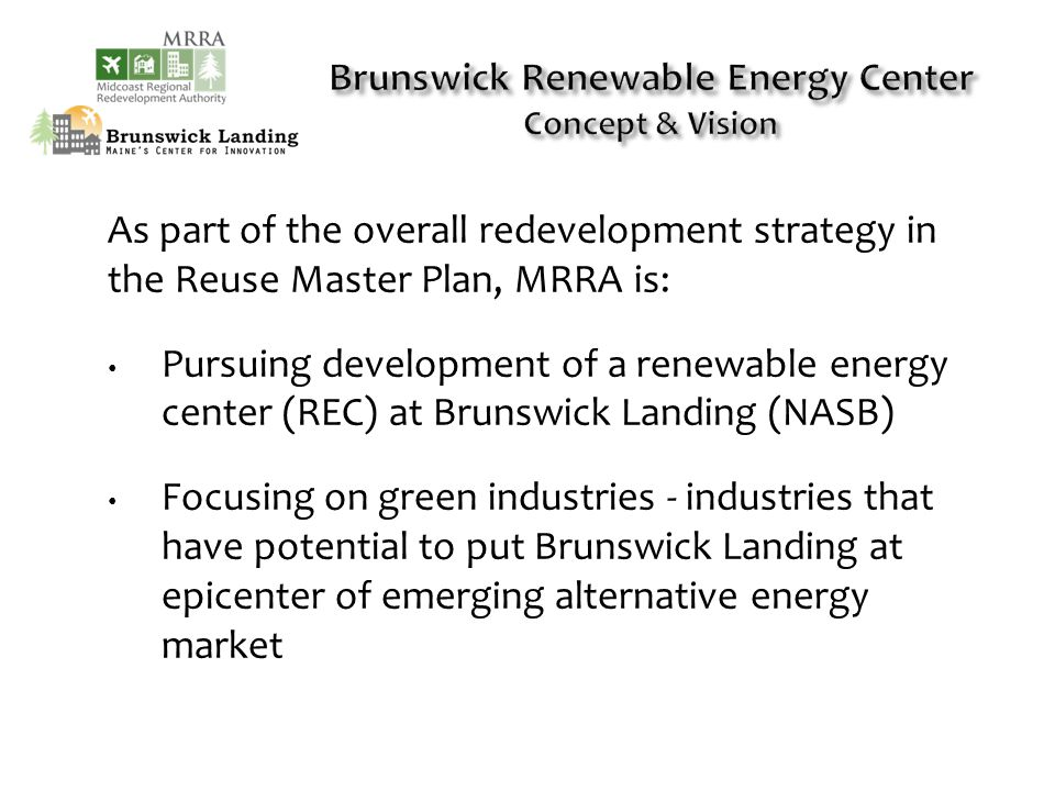 As part of the overall redevelopment strategy in the Reuse Master Plan, MRRA is: Pursuing development of a renewable energy center (REC) at Brunswick Landing (NASB) Focusing on green industries - industries that have potential to put Brunswick Landing at epicenter of emerging alternative energy market