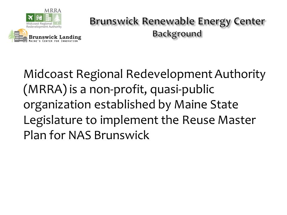 Midcoast Regional Redevelopment Authority (MRRA) is a non-profit, quasi-public organization established by Maine State Legislature to implement the Reuse Master Plan for NAS Brunswick