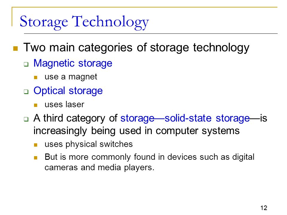 12 Storage Technology Two main categories of storage technology  Magnetic storage use a magnet  Optical storage uses laser  A third category of storage—solid-state storage—is increasingly being used in computer systems uses physical switches But is more commonly found in devices such as digital cameras and media players.