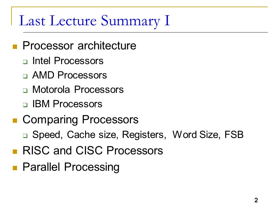 2 Last Lecture Summary I Processor architecture  Intel Processors  AMD Processors  Motorola Processors  IBM Processors Comparing Processors  Speed, Cache size, Registers, Word Size, FSB RISC and CISC Processors Parallel Processing 2
