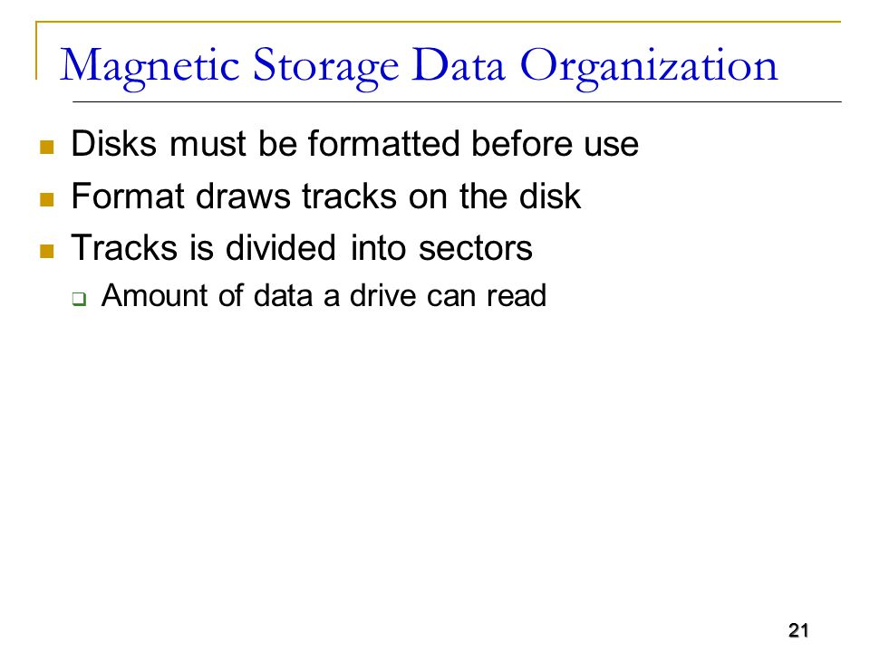 21 Magnetic Storage Data Organization Disks must be formatted before use Format draws tracks on the disk Tracks is divided into sectors  Amount of da