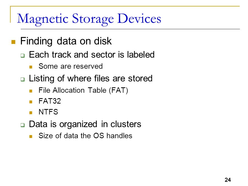 24 Magnetic Storage Devices Finding data on disk  Each track and sector is labeled Some are reserved  Listing of where files are stored File Allocat