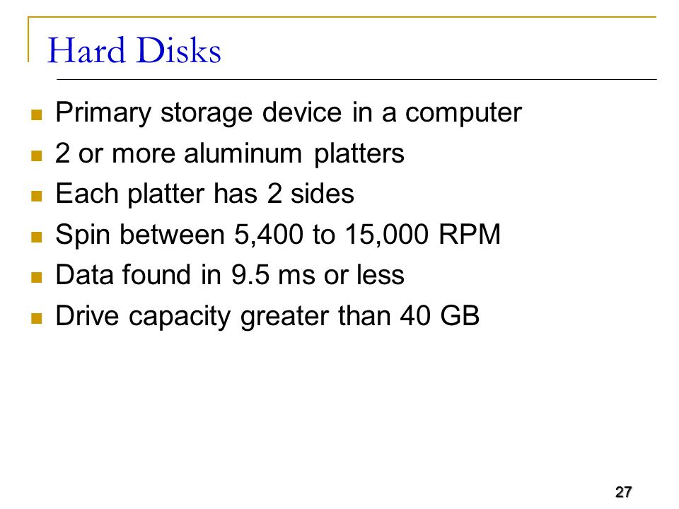 27 Hard Disks Primary storage device in a computer 2 or more aluminum platters Each platter has 2 sides Spin between 5,400 to 15,000 RPM Data found in 9.5 ms or less Drive capacity greater than 40 GB 27