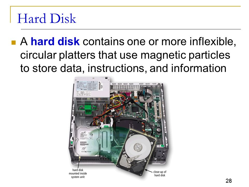 28 Hard Disk A hard disk contains one or more inflexible, circular platters that use magnetic particles to store data, instructions, and information