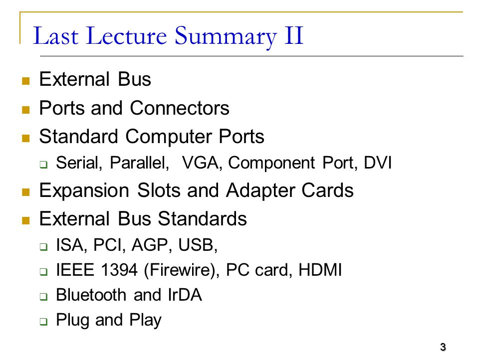 3 Last Lecture Summary II External Bus Ports and Connectors Standard Computer Ports  Serial, Parallel, VGA, Component Port, DVI Expansion Slots and Adapter Cards External Bus Standards  ISA, PCI, AGP, USB,  IEEE 1394 (Firewire), PC card, HDMI  Bluetooth and IrDA  Plug and Play 3