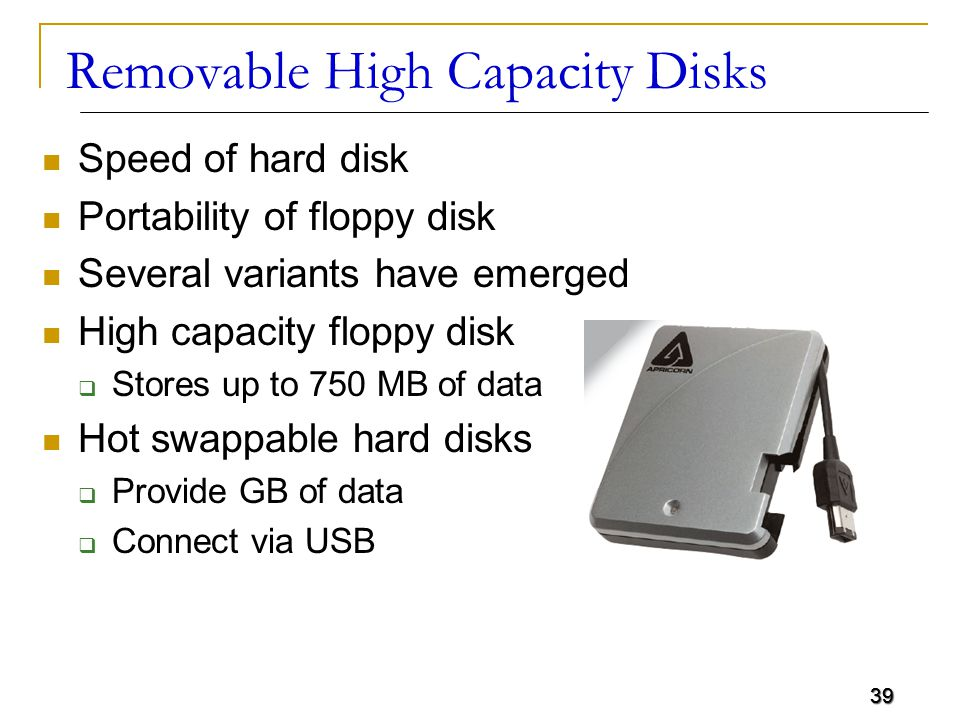 39 Removable High Capacity Disks Speed of hard disk Portability of floppy disk Several variants have emerged High capacity floppy disk  Stores up to 750 MB of data Hot swappable hard disks  Provide GB of data  Connect via USB 39