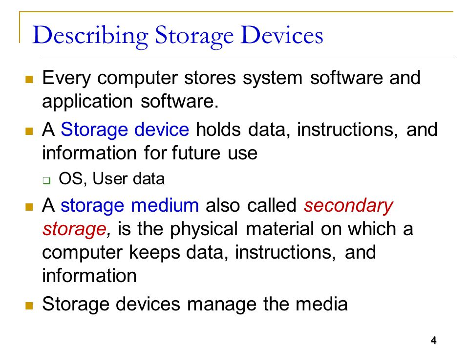 4 Describing Storage Devices Every computer stores system software and application software. A Storage device holds data, instructions, and informatio