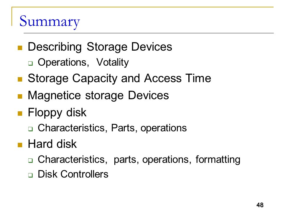 48 Summary Describing Storage Devices  Operations, Votality Storage Capacity and Access Time Magnetice storage Devices Floppy disk  Characteristics,